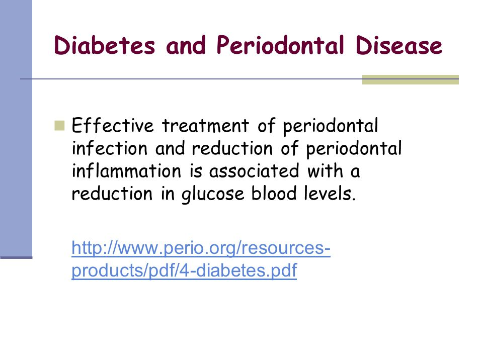 Diabetes and Periodontal Disease Effective treatment of periodontal infection and reduction of periodontal inflammation is associated with a reduction