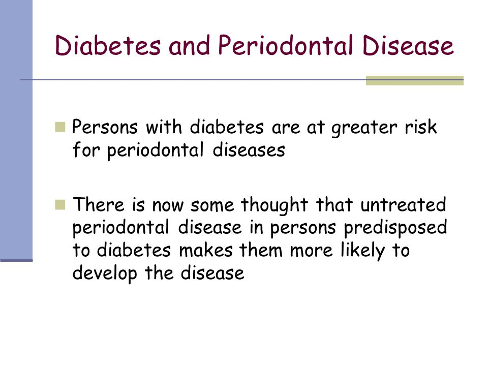 Diabetes and Periodontal Disease Persons with diabetes are at greater risk for periodontal diseases There is now some thought that untreated periodont