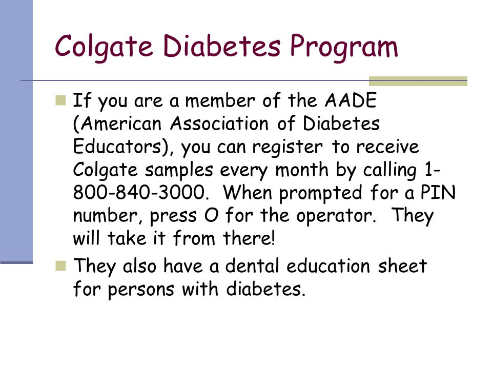 Colgate Diabetes Program If you are a member of the AADE (American Association of Diabetes Educators), you can register to receive Colgate samples eve