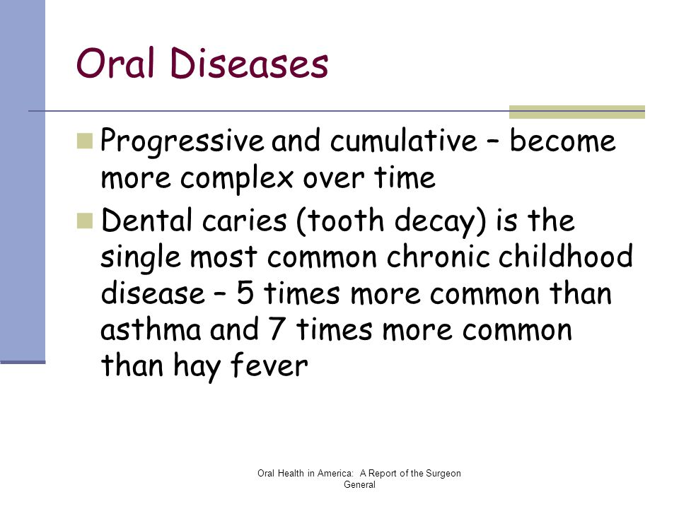 Oral Health in America: A Report of the Surgeon General Oral Diseases Progressive and cumulative – become more complex over time Dental caries (tooth