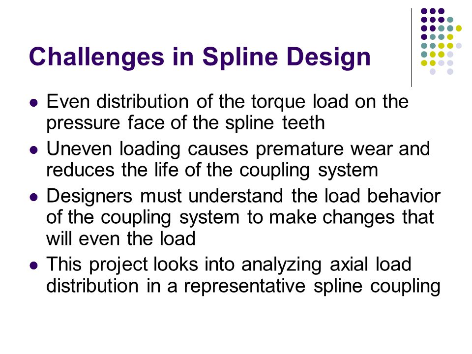 Challenges in Spline Design Even distribution of the torque load on the pressure face of the spline teeth Uneven loading causes premature wear and reduces the life of the coupling system Designers must understand the load behavior of the coupling system to make changes that will even the load This project looks into analyzing axial load distribution in a representative spline coupling