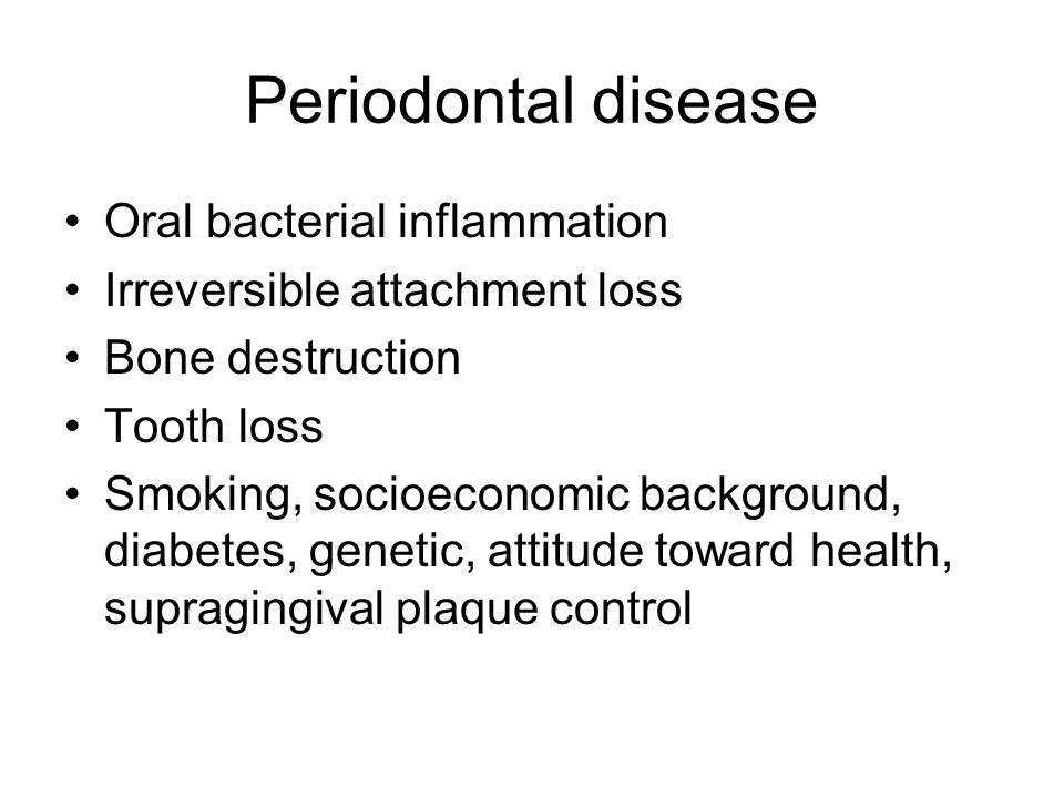 Periodontal disease Oral bacterial inflammation Irreversible attachment loss Bone destruction Tooth loss Smoking, socioeconomic background, diabetes,