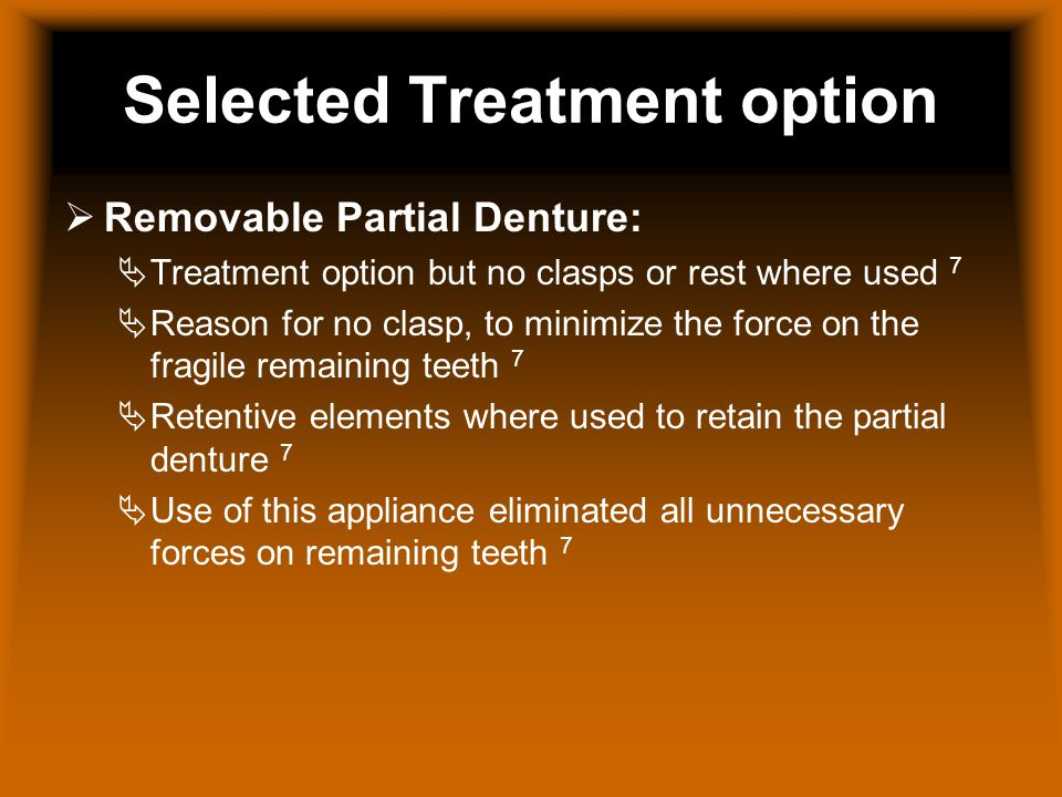Selected Treatment option Removable Partial Denture: Treatment option but no clasps or rest where used 7 Reason for no clasp, to minimize the force on the fragile remaining teeth 7 Retentive elements where used to retain the partial denture 7 Use of this appliance eliminated all unnecessary forces on remaining teeth 7