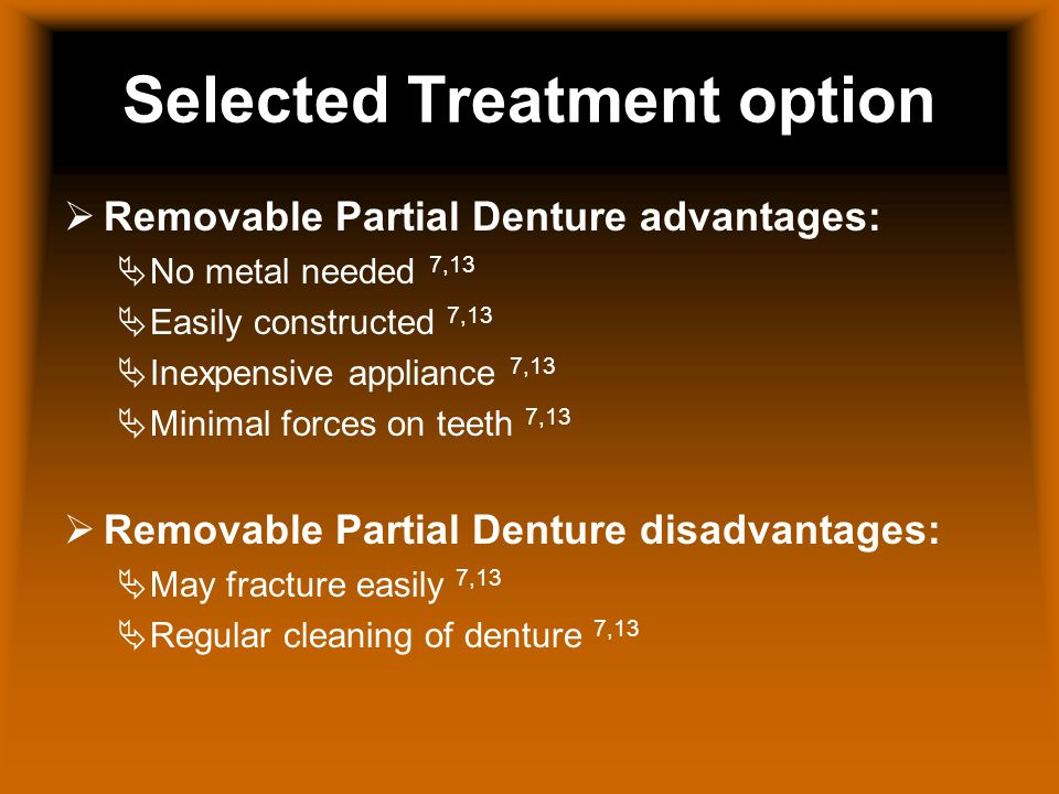 Selected Treatment option Removable Partial Denture advantages: No metal needed 7,13 Easily constructed 7,13 Inexpensive appliance 7,13 Minimal forces on teeth 7,13 Removable Partial Denture disadvantages: May fracture easily 7,13 Regular cleaning of denture 7,13