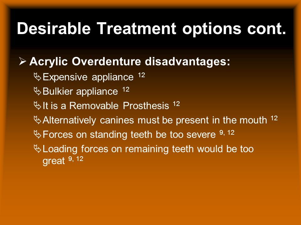 Desirable Treatment options cont. Acrylic Overdenture disadvantages: Expensive appliance 12 Bulkier appliance 12 It is a Removable Prosthesis 12 Alter