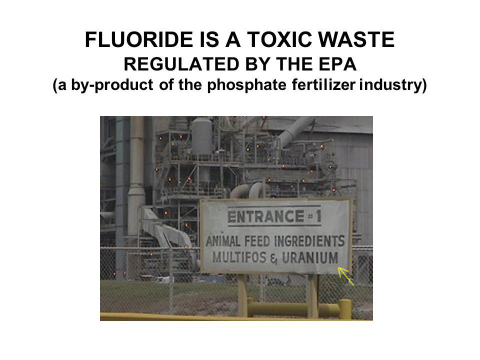 FLUORIDE IS A TOXIC WASTE REGULATED BY THE EPA (a by-product of the phosphate fertilizer industry)