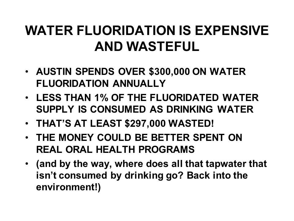 WATER FLUORIDATION IS EXPENSIVE AND WASTEFUL AUSTIN SPENDS OVER $300,000 ON WATER FLUORIDATION ANNUALLY LESS THAN 1% OF THE FLUORIDATED WATER SUPPLY IS CONSUMED AS DRINKING WATER THATS AT LEAST $297,000 WASTED.