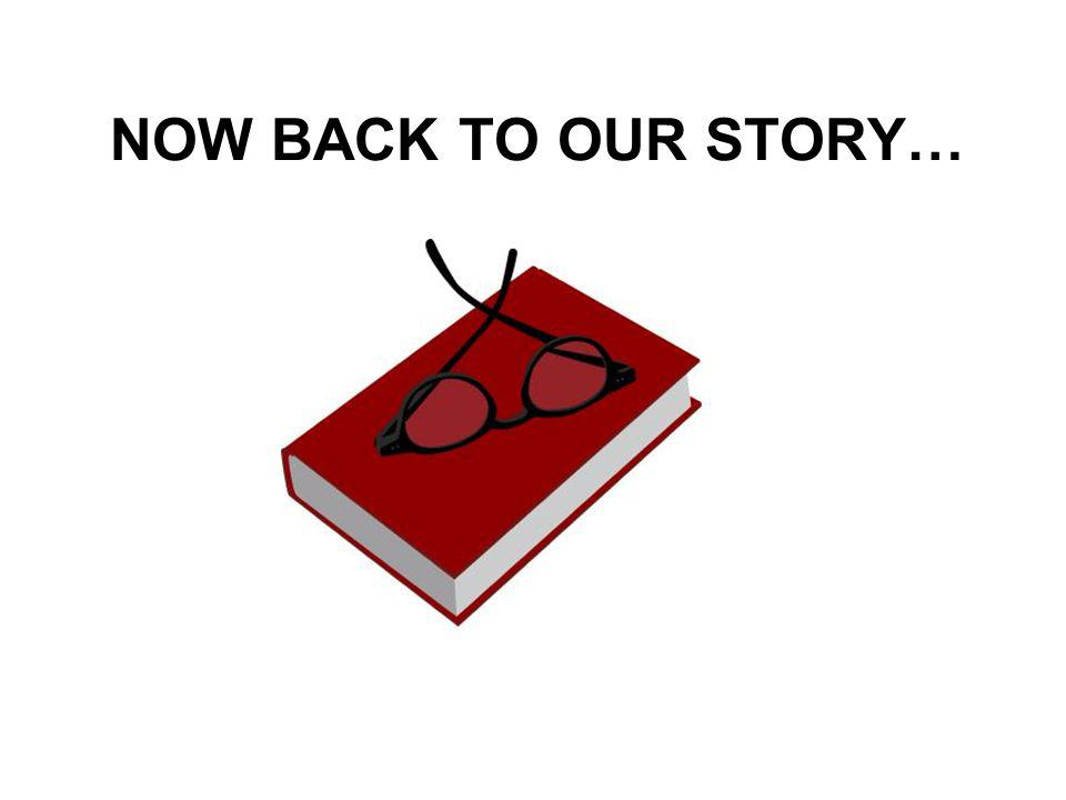 NOW BACK TO OUR STORY…