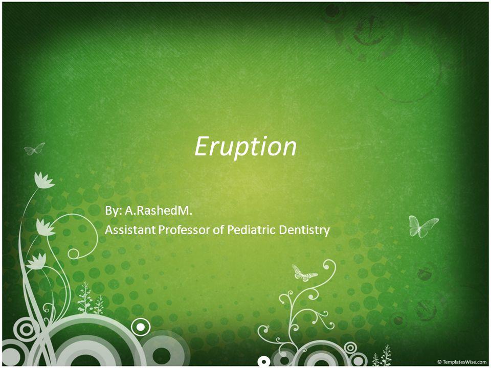 Eruption By: A.RashedM. Assistant Professor of Pediatric Dentistry