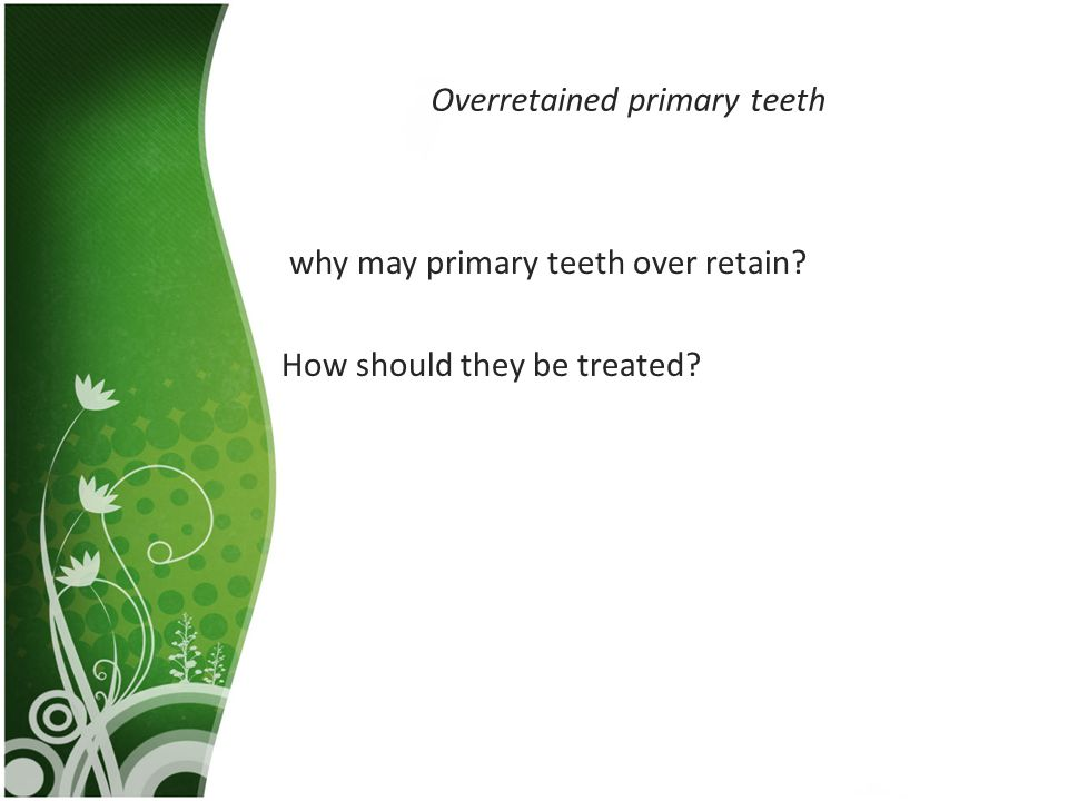 Overretained primary teeth why may primary teeth over retain? How should they be treated?