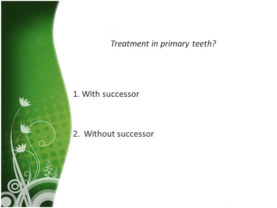 Treatment in primary teeth? 1. With successor 2. Without successor