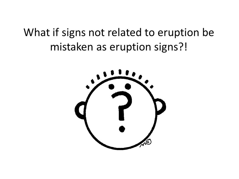 What if signs not related to eruption be mistaken as eruption signs?!