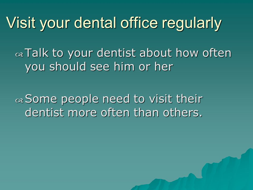 Visit your dental office regularly Talk to your dentist about how often you should see him or her Talk to your dentist about how often you should see