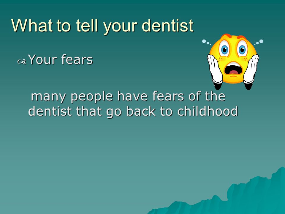What to tell your dentist Your fears Your fears many people have fears of the dentist that go back to childhood many people have fears of the dentist