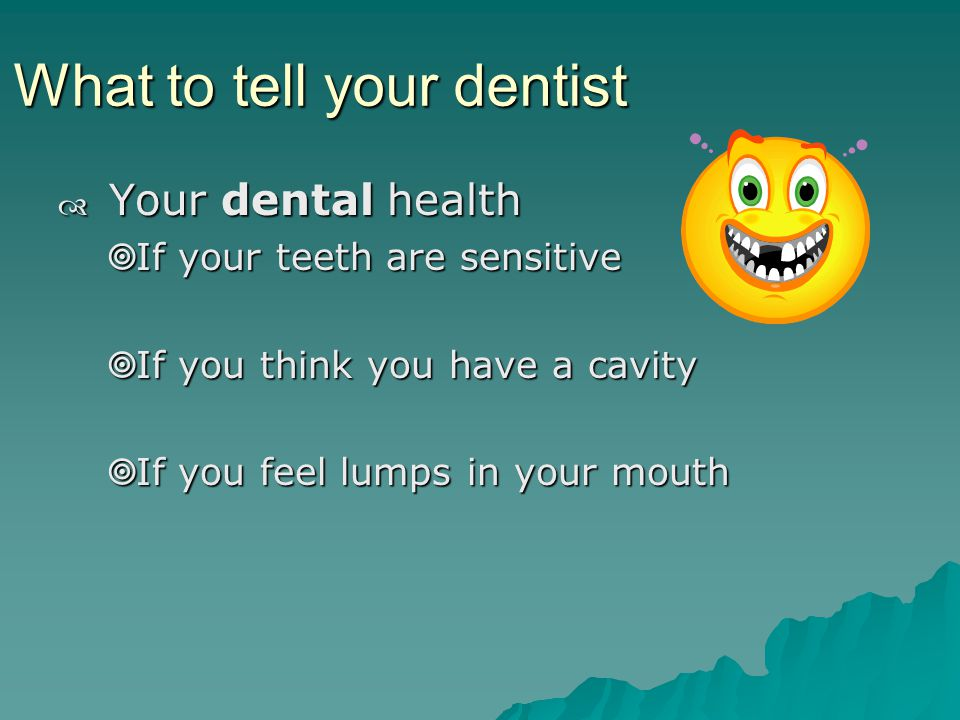 What to tell your dentist Your dental health Your dental health If your teeth are sensitive If your teeth are sensitive If you think you have a cavity If you think you have a cavity If you feel lumps in your mouth If you feel lumps in your mouth