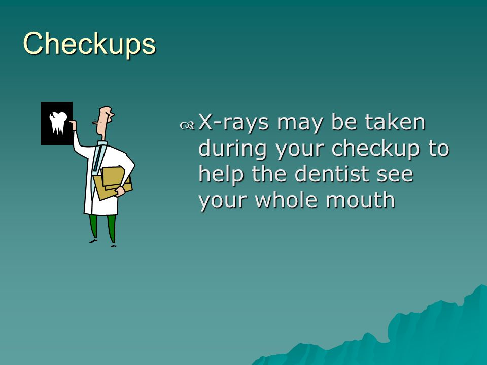 Checkups X-rays may be taken during your checkup to help the dentist see your whole mouth X-rays may be taken during your checkup to help the dentist