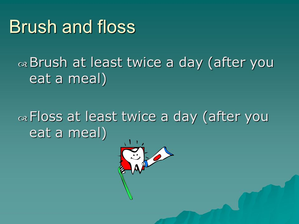 Brush and floss Brush at least twice a day (after you eat a meal) Brush at least twice a day (after you eat a meal) Floss at least twice a day (after you eat a meal) Floss at least twice a day (after you eat a meal)