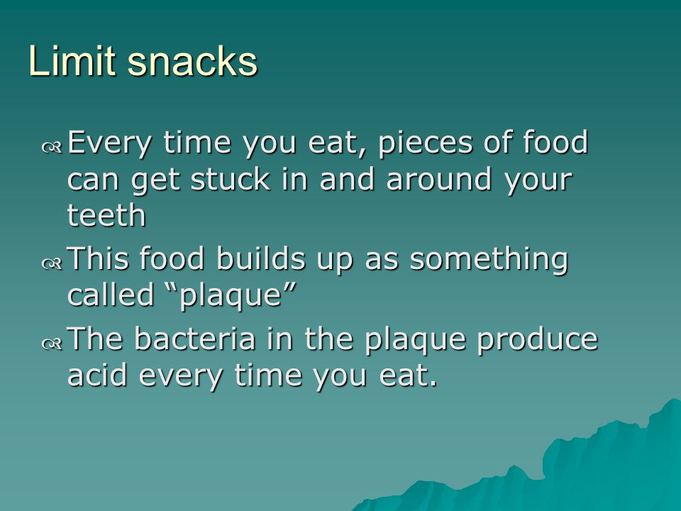 Limit snacks Every time you eat, pieces of food can get stuck in and around your teeth Every time you eat, pieces of food can get stuck in and around your teeth This food builds up as something called plaque This food builds up as something called plaque The bacteria in the plaque produce acid every time you eat.