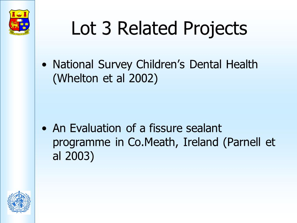 Lot 3 Related Projects National Survey Childrens Dental Health (Whelton et al 2002) An Evaluation of a fissure sealant programme in Co.Meath, Ireland