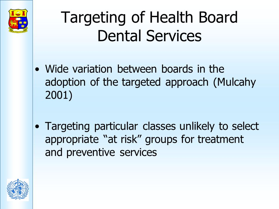 Targeting of Health Board Dental Services Wide variation between boards in the adoption of the targeted approach (Mulcahy 2001) Targeting particular c