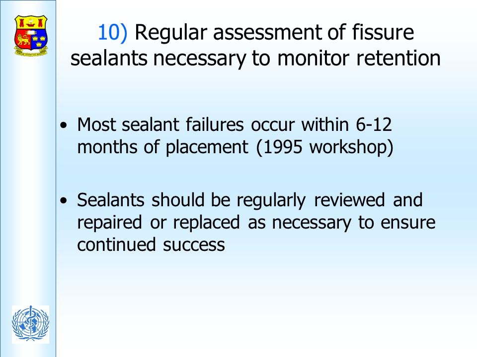 10) Regular assessment of fissure sealants necessary to monitor retention Most sealant failures occur within 6-12 months of placement (1995 workshop)
