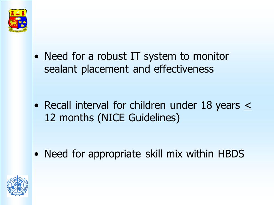Need for a robust IT system to monitor sealant placement and effectiveness Recall interval for children under 18 years < 12 months (NICE Guidelines) N