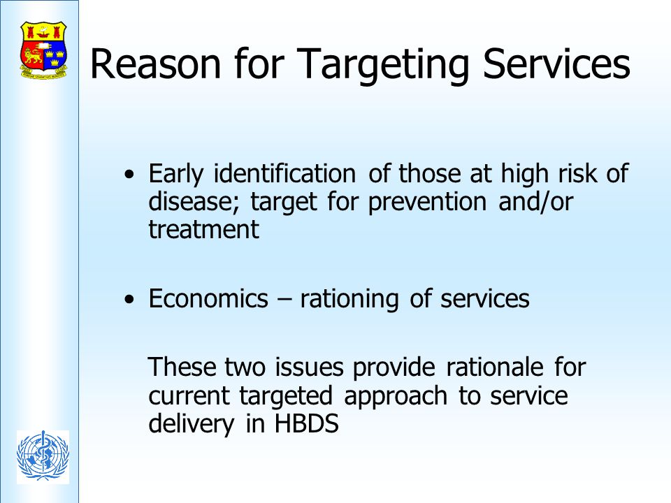 Reason for Targeting Services Early identification of those at high risk of disease; target for prevention and/or treatment Economics – rationing of s