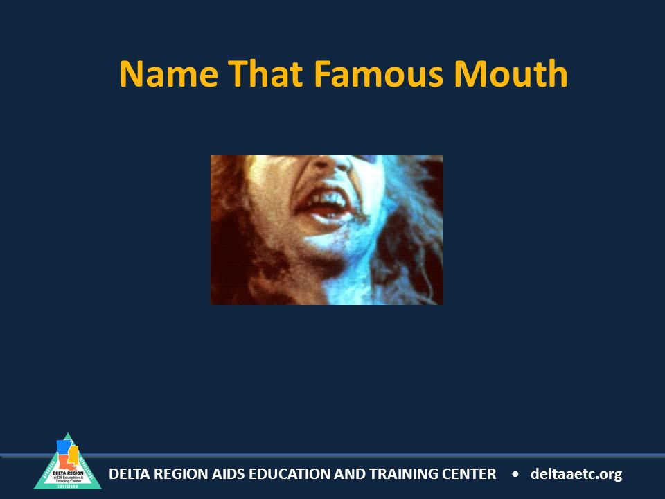 DELTA REGION AIDS EDUCATION AND TRAINING CENTER deltaaetc.org Name That Famous Mouth