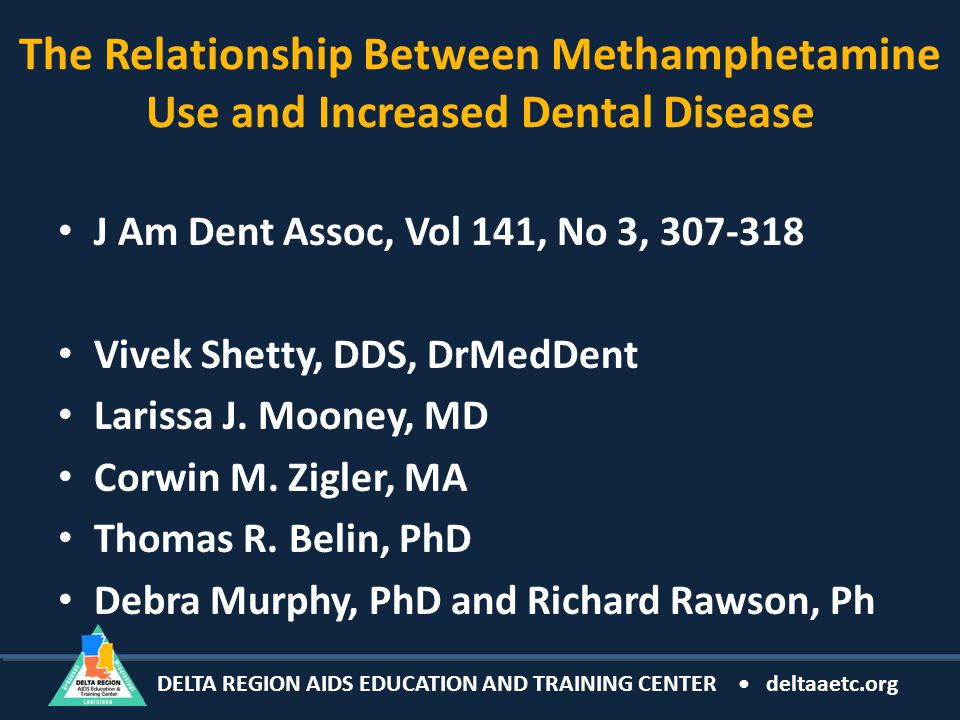 DELTA REGION AIDS EDUCATION AND TRAINING CENTER deltaaetc.org The Relationship Between Methamphetamine Use and Increased Dental Disease J Am Dent Assoc, Vol 141, No 3, 307-318 Vivek Shetty, DDS, DrMedDent Larissa J.