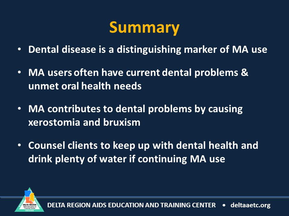 DELTA REGION AIDS EDUCATION AND TRAINING CENTER deltaaetc.org Summary Dental disease is a distinguishing marker of MA use MA users often have current dental problems & unmet oral health needs MA contributes to dental problems by causing xerostomia and bruxism Counsel clients to keep up with dental health and drink plenty of water if continuing MA use