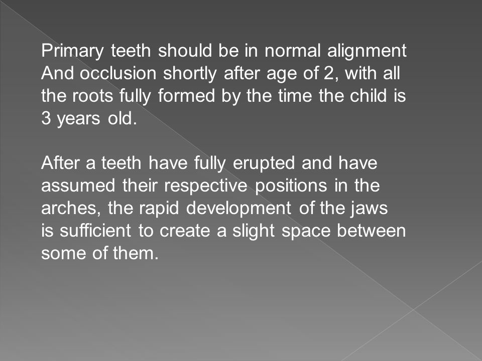 Primary teeth should be in normal alignment And occlusion shortly after age of 2, with all the roots fully formed by the time the child is 3 years old
