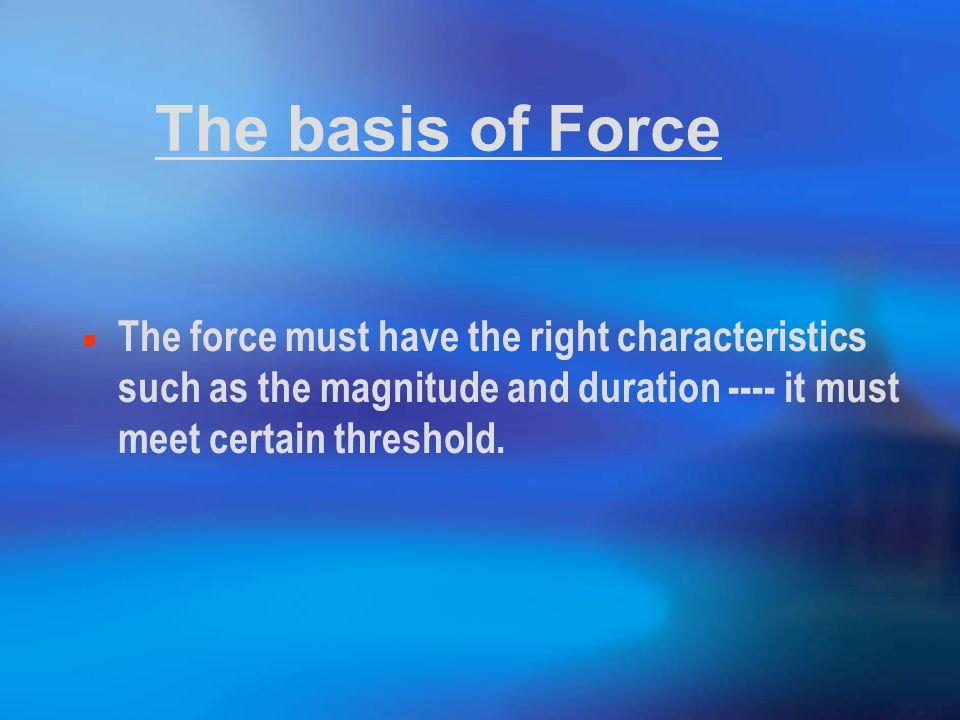The basis of Force The force must have the right characteristics such as the magnitude and duration ---- it must meet certain threshold.