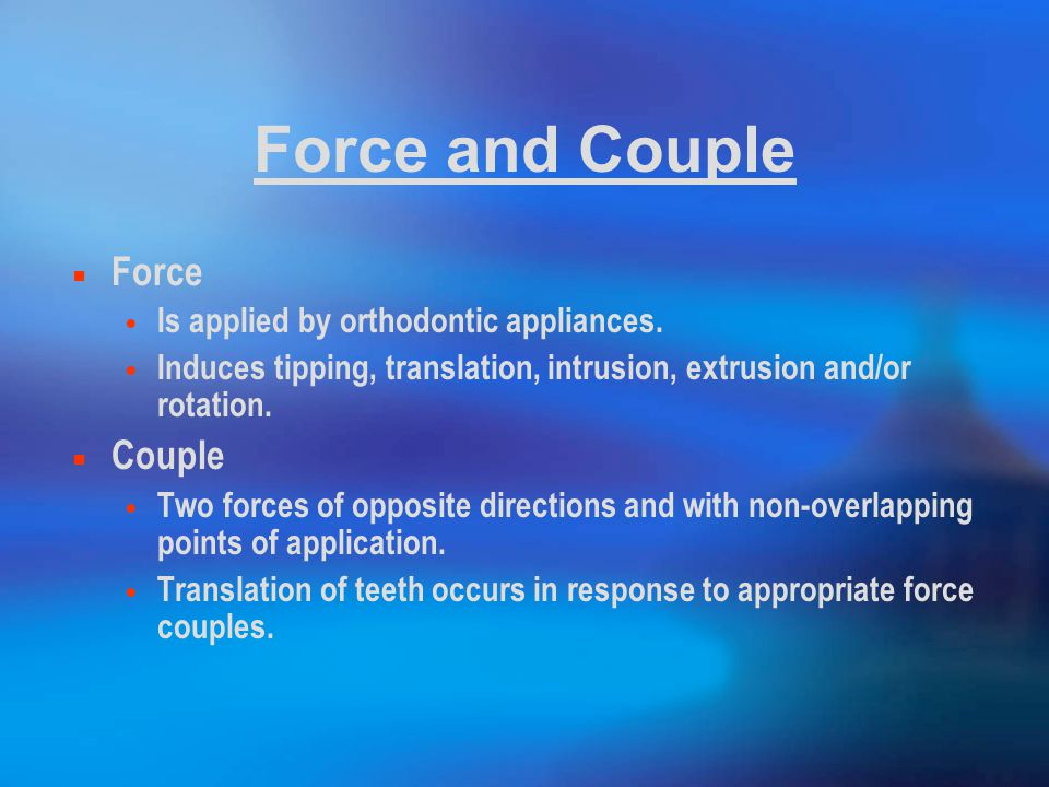 Force and Couple Force Is applied by orthodontic appliances.