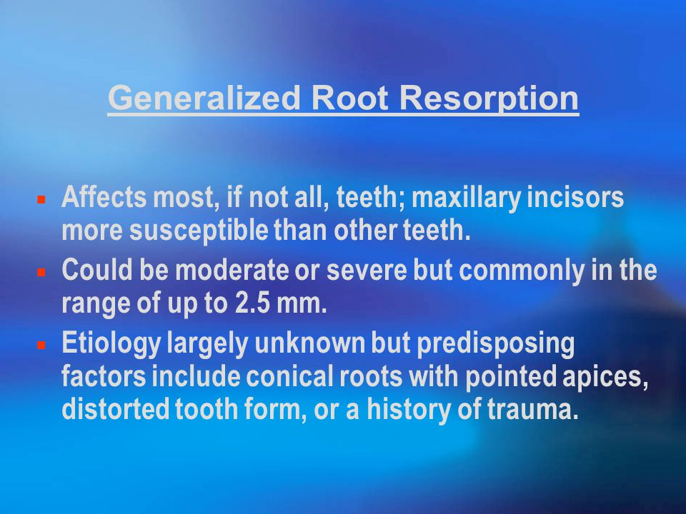 Generalized Root Resorption Affects most, if not all, teeth; maxillary incisors more susceptible than other teeth.