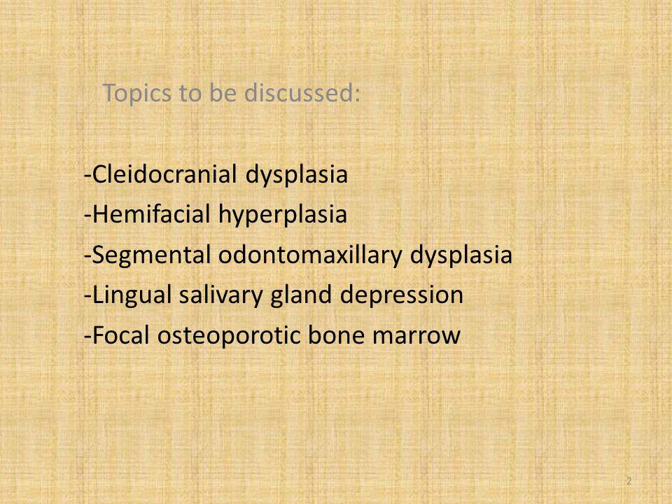 Topics to be discussed: -Cleidocranial dysplasia -Hemifacial hyperplasia -Segmental odontomaxillary dysplasia -Lingual salivary gland depression -Foca