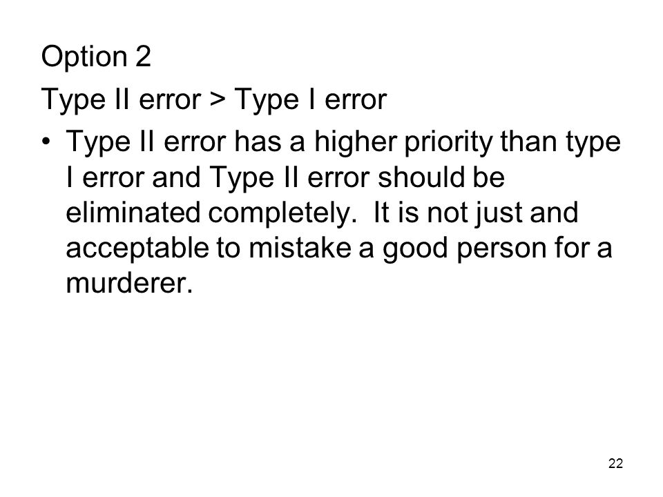 22 Option 2 Type II error > Type I error Type II error has a higher priority than type I error and Type II error should be eliminated completely. It i