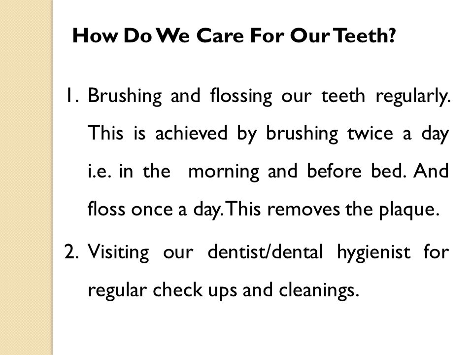 How Do We Care For Our Teeth? 1.Brushing and flossing our teeth regularly. This is achieved by brushing twice a day i.e. in the morning and before bed