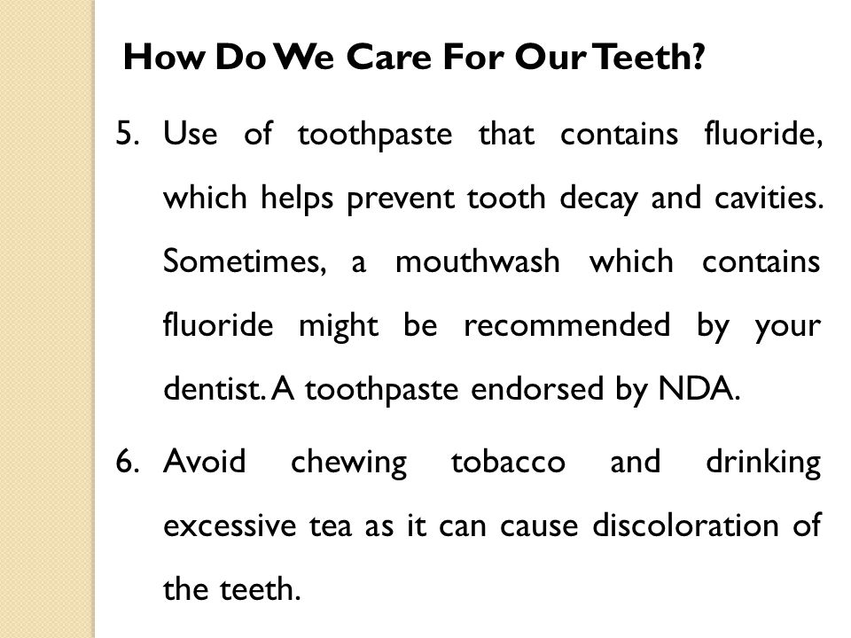 How Do We Care For Our Teeth? 5.Use of toothpaste that contains fluoride, which helps prevent tooth decay and cavities. Sometimes, a mouthwash which c