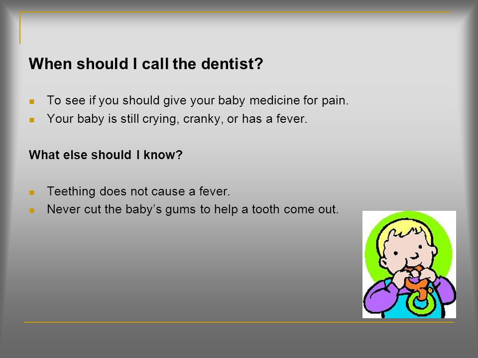 Teething (Page 78) What is it? It is when the teeth start to come out of the gums for the first time. It may start between 4 months and 2 ½ of age. Wh