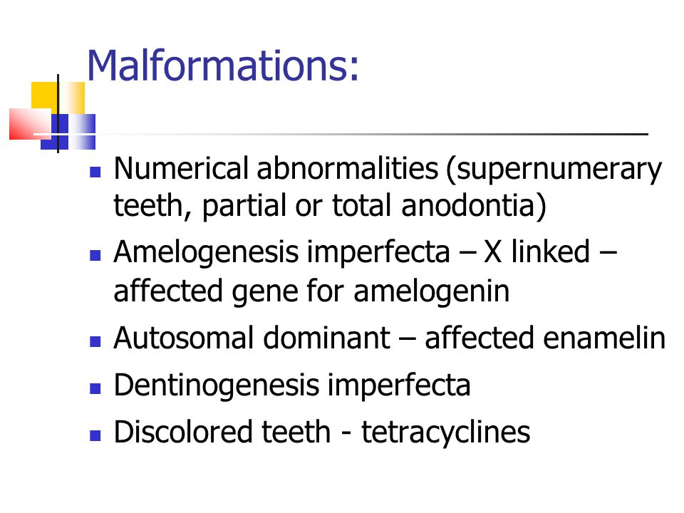 Malformations: Numerical abnormalities (supernumerary teeth, partial or total anodontia) Amelogenesis imperfecta – X linked – affected gene for amelogenin Autosomal dominant – affected enamelin Dentinogenesis imperfecta Discolored teeth - tetracyclines