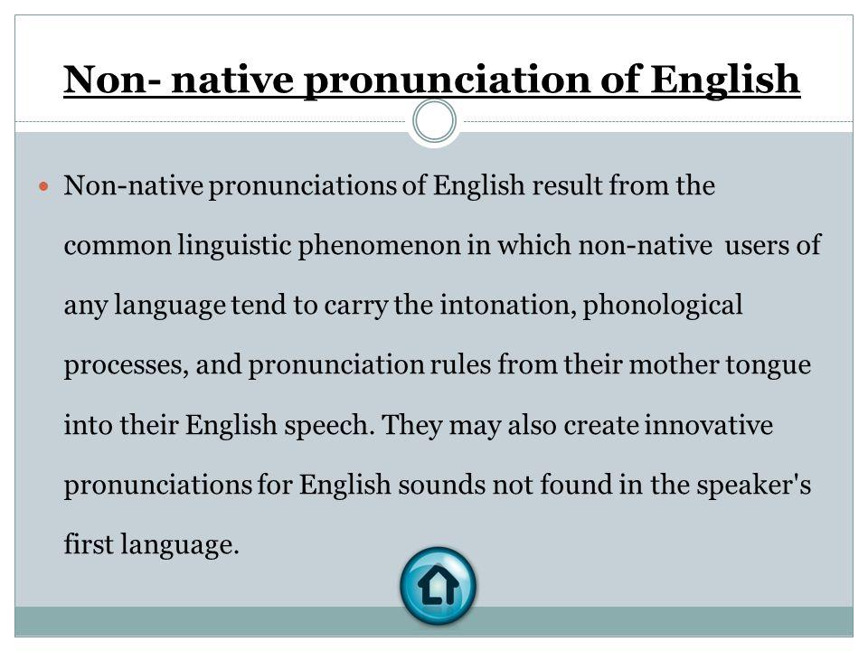 Non- native pronunciation of English Non-native pronunciations of English result from the common linguistic phenomenon in which non-native users of an