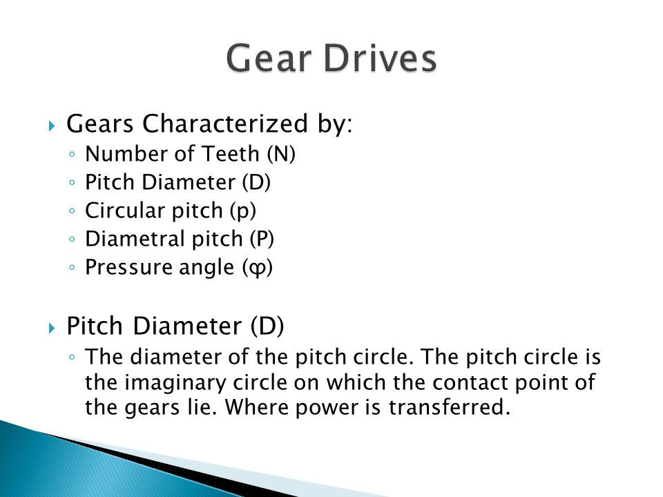 Gears Characterized by: Number of Teeth (N) Pitch Diameter (D) Circular pitch (p) Diametral pitch (P) Pressure angle (ϕ) Pitch Diameter (D) The diameter of the pitch circle.