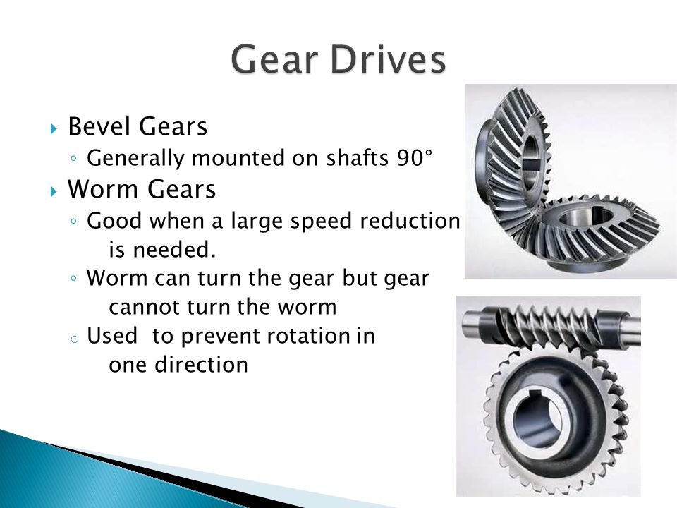 Bevel Gears Generally mounted on shafts 90 ° Worm Gears Good when a large speed reduction is needed.