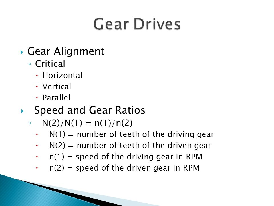Gear Alignment Critical Horizontal Vertical Parallel Speed and Gear Ratios N(2)/N(1) = n(1)/n(2) N(1) = number of teeth of the driving gear N(2) = number of teeth of the driven gear n(1) = speed of the driving gear in RPM n(2) = speed of the driven gear in RPM
