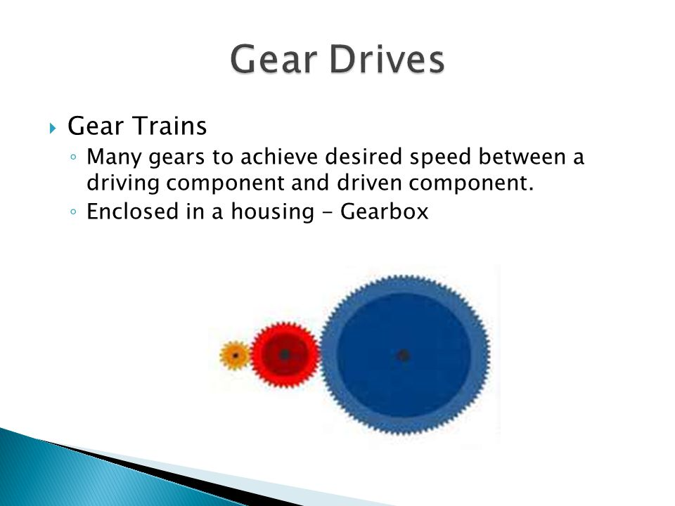 Gear Trains Many gears to achieve desired speed between a driving component and driven component.