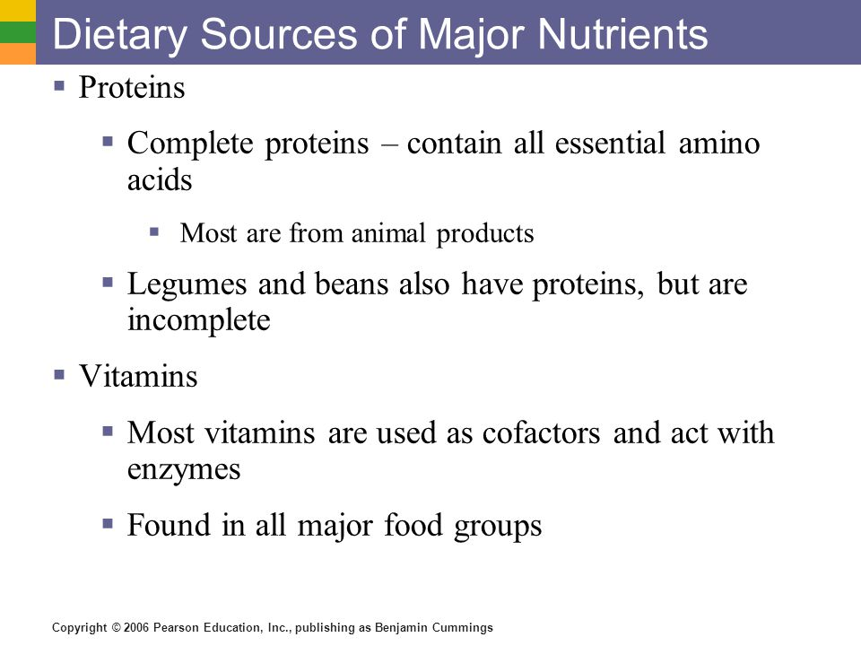 Copyright © 2006 Pearson Education, Inc., publishing as Benjamin Cummings Dietary Sources of Major Nutrients Proteins Complete proteins – contain all essential amino acids Most are from animal products Legumes and beans also have proteins, but are incomplete Vitamins Most vitamins are used as cofactors and act with enzymes Found in all major food groups