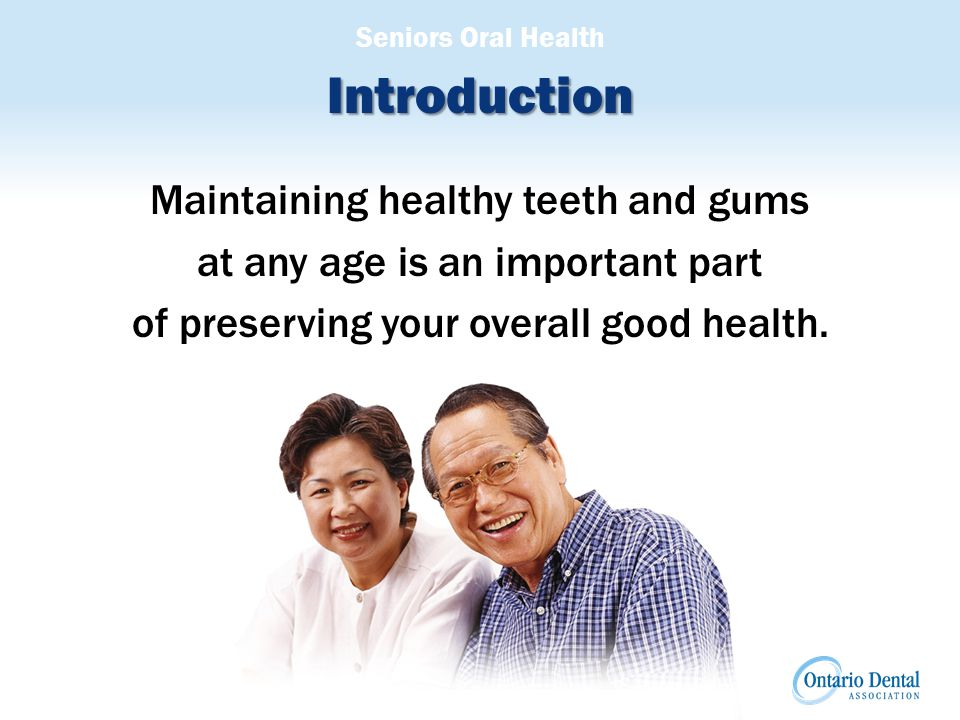 Seniors Oral Health Introduction Maintaining healthy teeth and gums at any age is an important part of preserving your overall good health.
