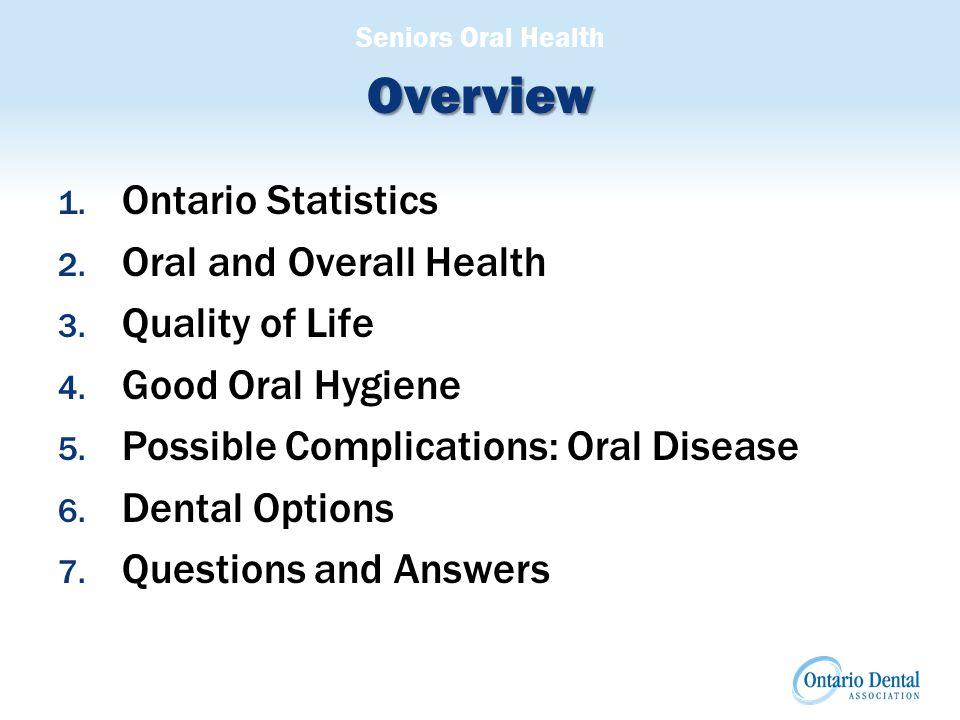 Seniors Oral Health Overview 1. Ontario Statistics 2. Oral and Overall Health 3. Quality of Life 4. Good Oral Hygiene 5. Possible Complications: Oral