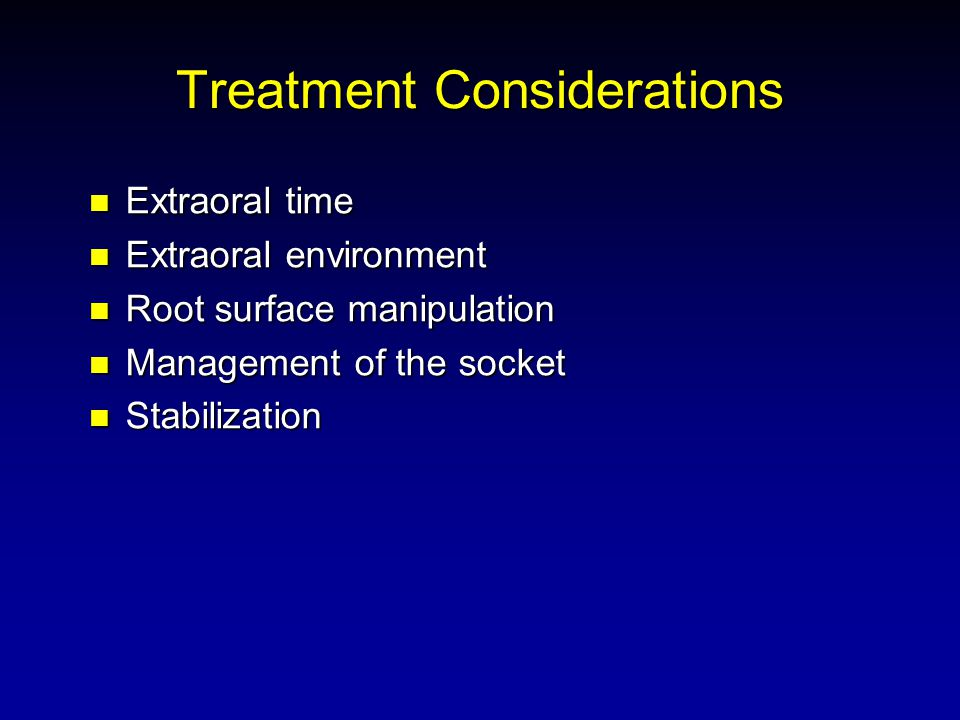 Treatment Considerations Extraoral time Extraoral time Extraoral environment Extraoral environment Root surface manipulation Root surface manipulation Management of the socket Management of the socket Stabilization Stabilization