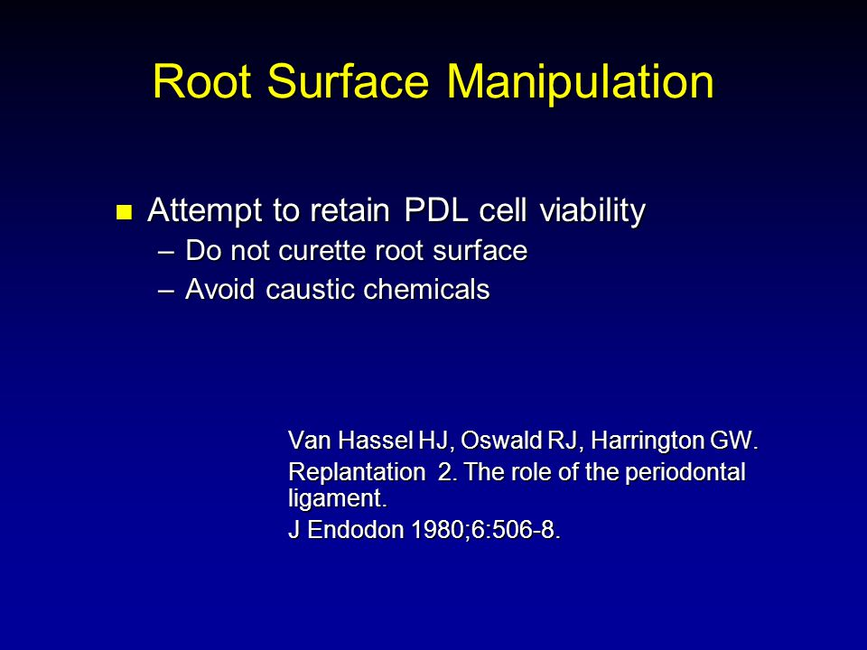 Root Surface Manipulation Attempt to retain PDL cell viability Attempt to retain PDL cell viability –Do not curette root surface –Avoid caustic chemicals Van Hassel HJ, Oswald RJ, Harrington GW.